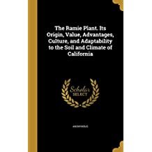 The Ramie Plant. Its Origin, Value, Advantages, Culture, and Adaptability to the Soil and Climate of California