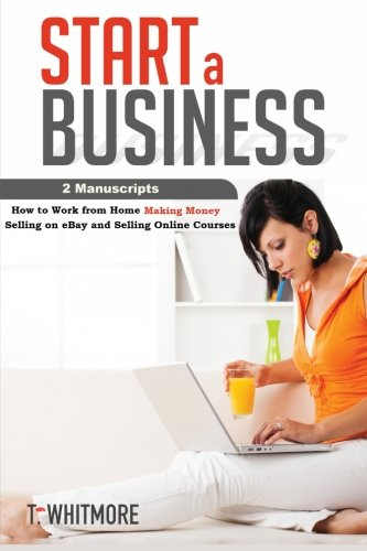 Start A Business 2 Manuscripts How To Work From Home Making Money Selling On Ebay And Selling Online Courses Whitmore T 9781534715875 Amazon Com Books