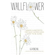 Wallflower: Essays and Anecdotes for Quiet Women Who Want to Be Heard by GG Renee Hill (2014-04-07)
