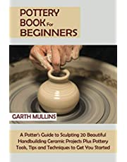 Pottery Book for Beginners: A Potter's Guide to Sculpting 20 Beautiful Handbuilding Ceramic Projects Plus Pottery Tools, Tips and Techniques to Get You Started