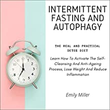 Intermittent Fasting and Autophagy: The Real and Practical Detox Diet: Learn How to Activate the Self-Cleansing and Anti-Ageing Process, Lose Weight and Reduce Inflammation