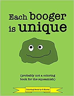 Each Booger Is Unique Probably Not A Coloring Book For The Squeamish Fun Coloring Book On The Gross Topic Of Boogers For Kids As Well As Adults Knotz S 9798616552976 Amazon Com Books