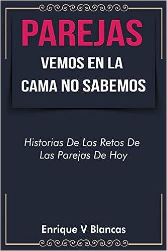 Parejas Vemos En La Cama No Sabemos Historias De Los Retos De Las Parejas De Hoy Spanish Edition Blancas Enrique V 9780692997574 Books