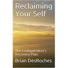 Reclaiming Your Self: The Codependent's Recovery Plan