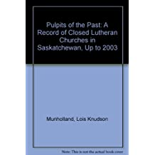 Pulpits of the Past: A Record of Closed Lutheran Churches in Saskatchewan, Up to 2003