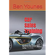 Car Sales Training: This Book Open The Door To A Whole New World Of Professional Selling