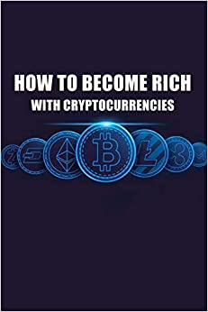 How To Become Rich With Cryptocurrencies: Crypto Investing, Cryptocurrencies Trading, Bitcoin, Ethereum, Trading Cryptocurrencies, Making Money With Cryptocurrencies