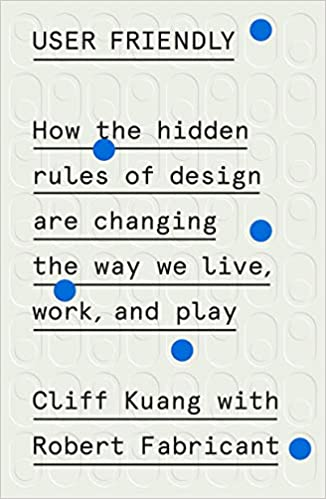 User Friendly How The Hidden Rules Of Design Are Changing The Way We Live Work And Play Kuang Cliff Fabricant Robert 9780374279752 Amazon Com Books