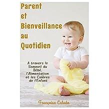 Parent et Bienveillance au Quotidien: A travers le Sommeil du Bébé, l'Alimentation et les Colères de l'Enfant (French Edition)
