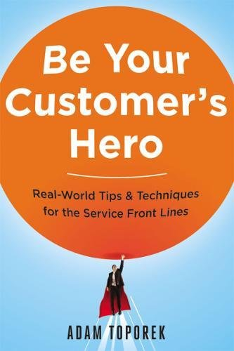 Be Your Customer's Hero: Real-World Tips & Techniques for the Service Front Lines [Adam Toporek] (Tapa Blanda)