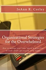Organizational Strategies for the Overwhelmed: How to manage your time, space, & priorities to work smart, get results, & be happy Paperback