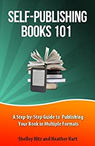 Self-Publishing Books 101: A Step-by-Step Guide to Publishing Your Book in Multiple Formats (Author 101 Series) (Volume 1)