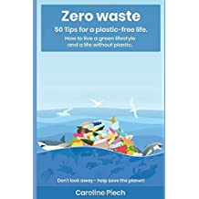 Zero Waste: 50 Tips for a plastic-free life. How to live a green lifestyle and a life without plastic: Don't look away - help save the planet!