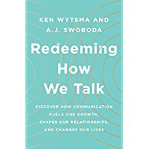 Redeeming How We Talk: Discover How Communication Fuels Our Growth, Shapes Our Relationships, and Changes Our Lives: Discover How Communication Fuels Our Our Relationships, and Changes Our Lives