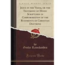 Jesus in the Vedas, or the Testimony of Hindu Scriptures in Corroboration of the Rudiments of Christian Doctrine (Classic Reprint)