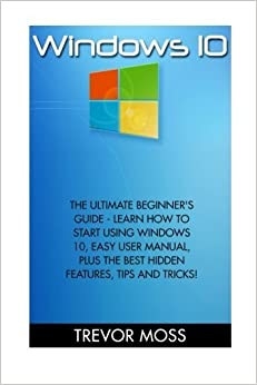 Windows 10: The Ultimate Beginner's Guide - Learn How To