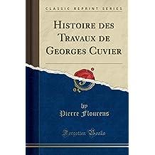 Histoire Des Travaux de Georges Cuvier (Classic Reprint)