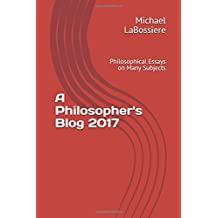 A Philosopher's Blog 2017: Philosophical Essays on Many Subjects