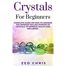 Crystals for Beginners: Complete Guide on How to Harness the Immerse Healing Powers of Crystals to Improve Health and Wellbeing