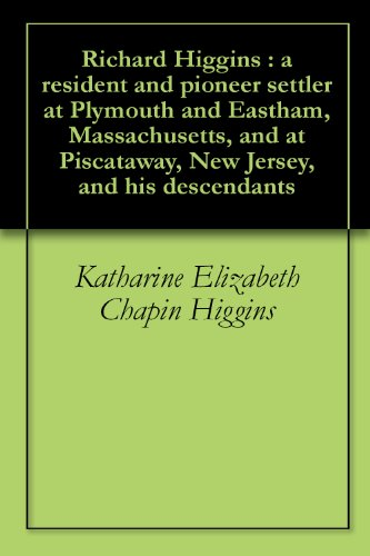 Richard Higgins : a home-owner and pioneer settler at Plymouth and Eastham, Massachusetts, and at Piscataway, New Jersey, and his descendants