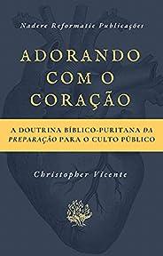 Adorando com o coração: A Doutrina Bíblico-Puritana da preparação para o Culto Público
