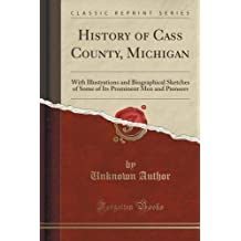 History of Cass County, Michigan: With Illustrations and Biographical Sketches of Some of Its Prominent Men and Pioneers (Classic Reprint) by Unknown Author (2015-09-27)
