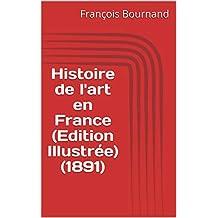 Histoire de l'art en France (Edition Illustrée) (1891) (French Edition)