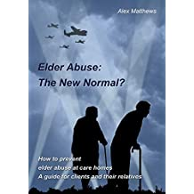 Elder Abuse: The New Normal?: How to prevent elder abuse at care homes. A guide for clients and their relatives.
