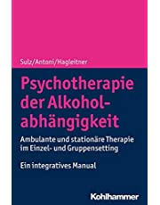 Psychotherapie der Alkoholabhängigkeit: Ambulante und stationäre Therapie im Einzel- und Gruppensetting - Ein integratives Manual