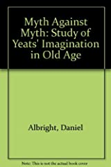 The Myth against Myth: A Study of Yeats's Imagination in Old Age. Hardcover