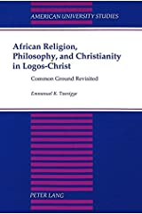 African Religion, Philosophy, and Christianity in Logos-Christ: Common Ground Revisited (American University Studies) Paperback