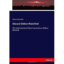 Edward Gibbon Wakefield: The colonization of South Australia and New Zealand