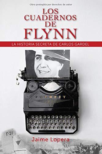LOS CUADERNOS DE FLYNN LA HISTORIA SECRETA DE GARDEL  [Lopera, Jaime] (Tapa Blanda)