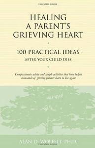 Healing a Parent's Grieving Heart: 100 Practical Ideas After Your Child Dies (Healing a Grieving Heart series)
