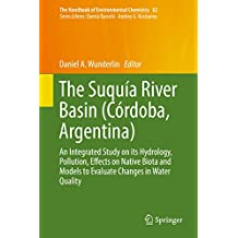 The Suquía River Basin (Córdoba, Argentina): An Integrated Study on its Hydrology, Pollution, Effects on Native Biota and Models to Evaluate Changes in ... (The Handbook of Environmental Chemistry)