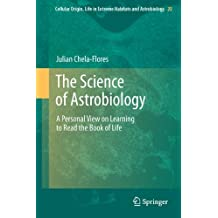 The Science of Astrobiology: A Personal View on Learning to Read the Book of Life: 20 (Cellular Origin, Life in Extreme Habitats and Astrobiology)