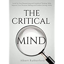 The Critical Mind: Level Up Your Researching and Analytical Thinking Skills, Improve Your Decision Making and Problem Solving Ability