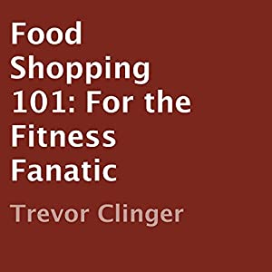 Food Shopping 101: For the Fitness Fanatic Audiobook