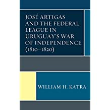 José Artigas and the Federal League in Uruguay's War of Independence (1810–1820)