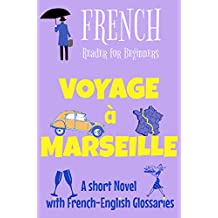 French Reader for Beginners - Voyage à Marseille: A Short Novel with French-English Glossaries (Easy French Reader Series for Beginners t. 3) (French Edition)
