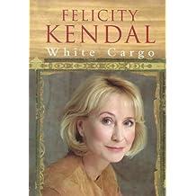White Cargo : A Memoir by FELICITY KENDAL (1998-05-03)