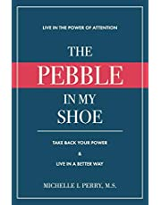The Pebble in My Shoe: Live in the Power of Attention, Take Back Your Power & Live in a Better Way