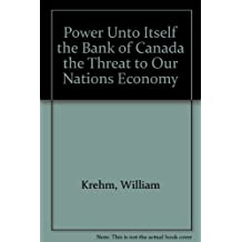 Power Unto Itself the Bank of Canada the Threat to Our Nations Economy