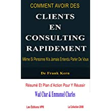Comment avoir des clients en tant que consultant rapidement, même si personne n'a jamais entendu parler de vous: Résumé et Plan d'Action pour y Réussir ! (French Edition)