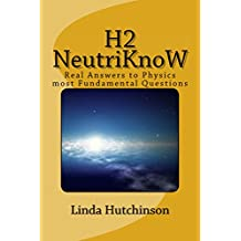 H2 Neutriknow: Real answers to Physics most Fundamental Questions