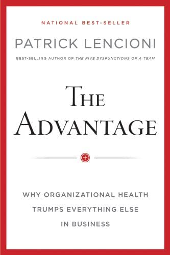 The Advantage: Why Organizational Health Trumps Everything Else In Business (J-B Lencioni Series)
