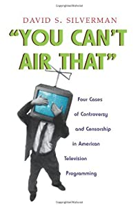 You Can't Air That: Four Cases of Controversy and Censorship in American Television Programming (Television and Popular Culture)