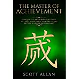 The Master of Achievement: Conquer Fear and Adversity, Maximize Big Goals, Supercharge Your Success and Develop a Purpose Driven Mindset (Life Mastery)
