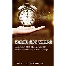 Gérer Son Temps: Comment être plus productif tout en ne travaillant pas plus longtemps ? (French Edition)