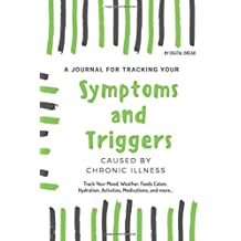 A Journal for Tracking Symptoms and Triggers Caused by Chronic Illness: Track Your Mood, Weather, Foods Eaten, Hydration, Activities, Medications, and more...